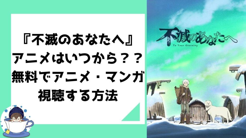 『不滅のあなたへ』アニメはいつから??無料でアニメ・マンガを視聴する方法